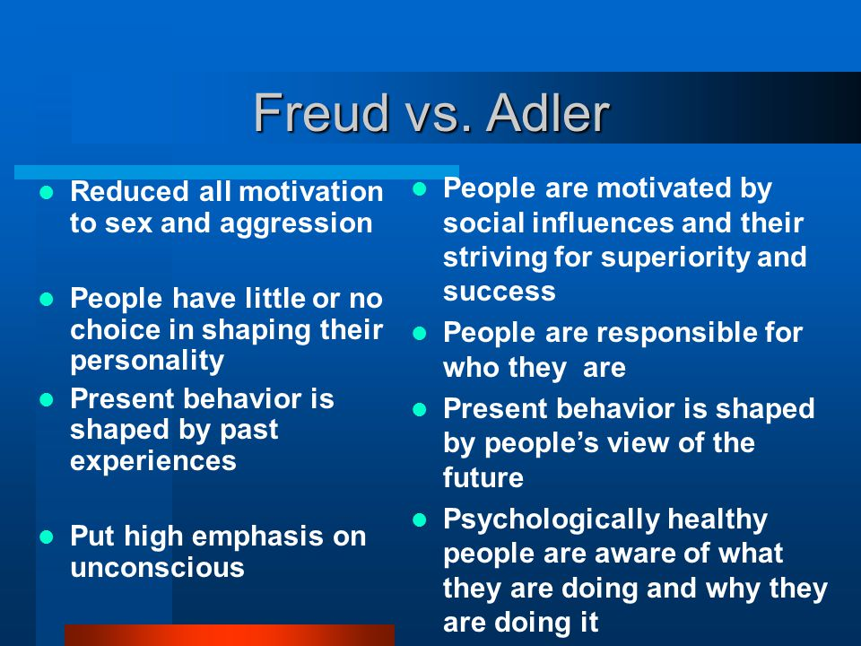 Freud vs. Adler Reduced all motivation to sex and aggression People have little or no choice in shaping their personality Present behavior is shaped b