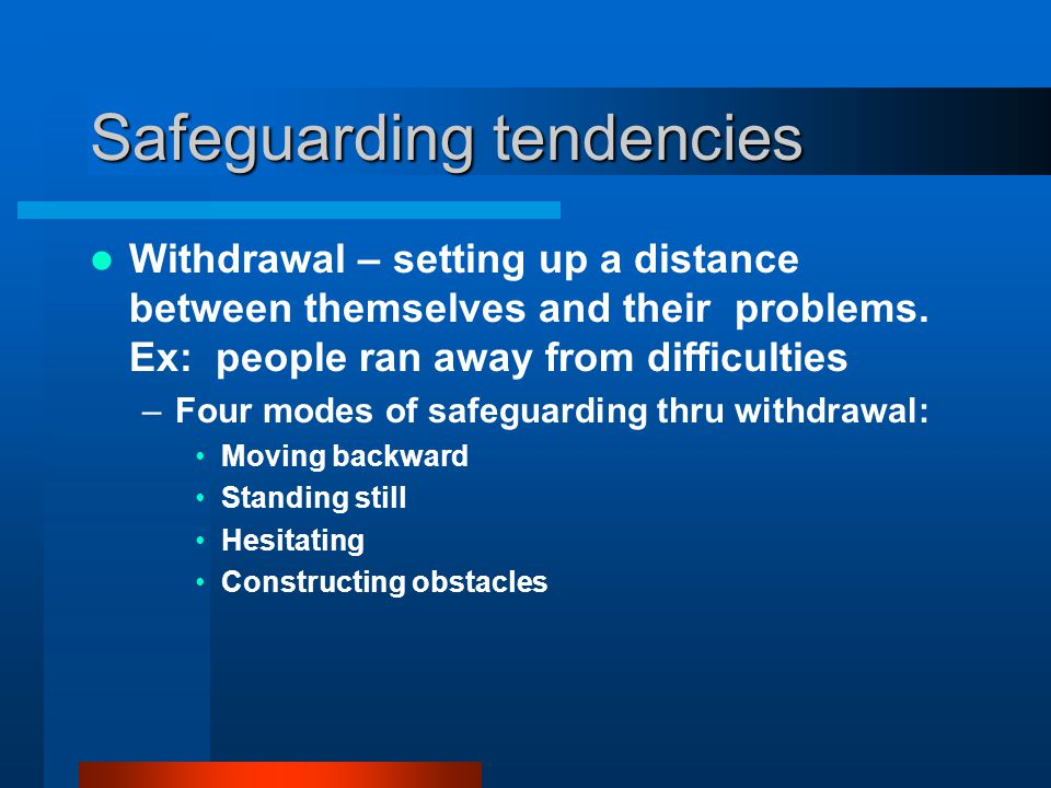 Safeguarding tendencies Withdrawal – setting up a distance between themselves and their problems. Ex: people ran away from difficulties –Four modes of