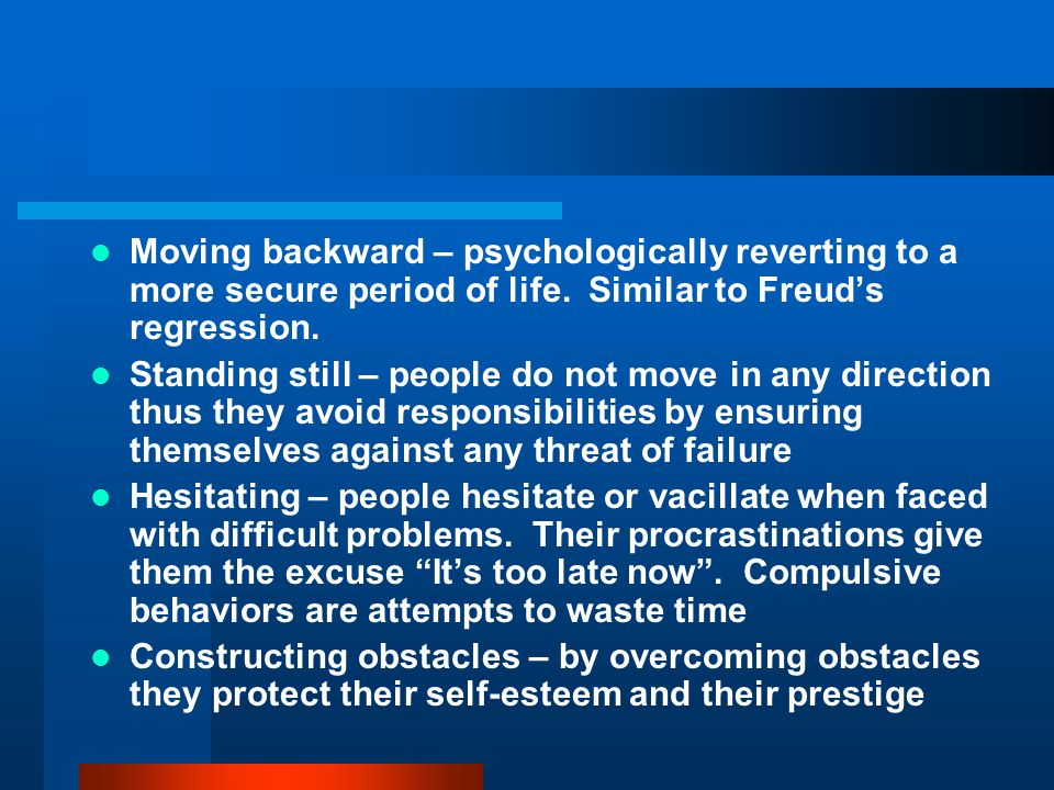 Moving backward – psychologically reverting to a more secure period of life. Similar to Freud's regression. Standing still – people do not move in any