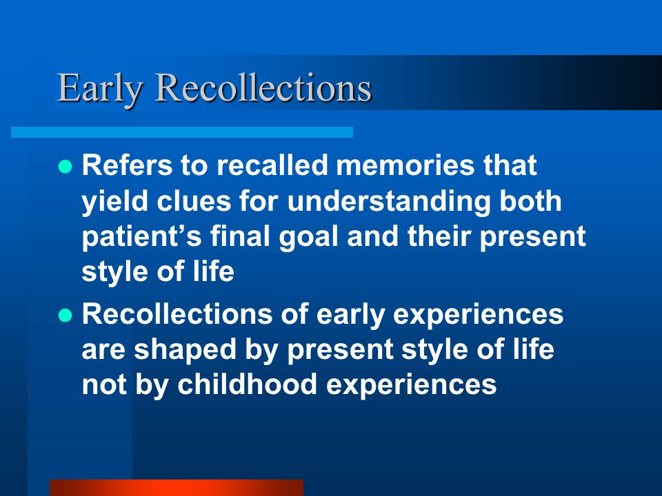 Early Recollections Refers to recalled memories that yield clues for understanding both patient's final goal and their present style of life Recollect