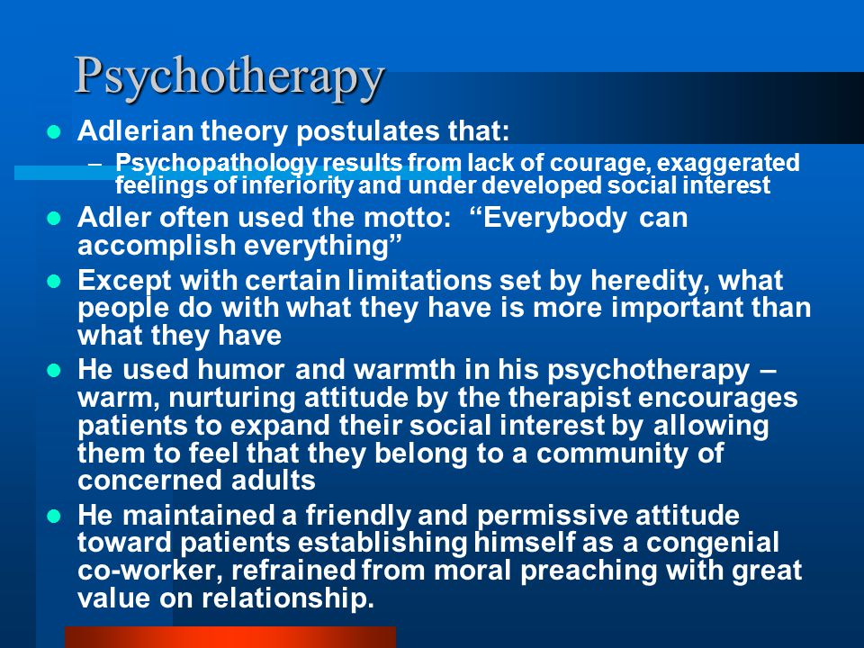 Psychotherapy Adlerian theory postulates that: –Psychopathology results from lack of courage, exaggerated feelings of inferiority and under developed