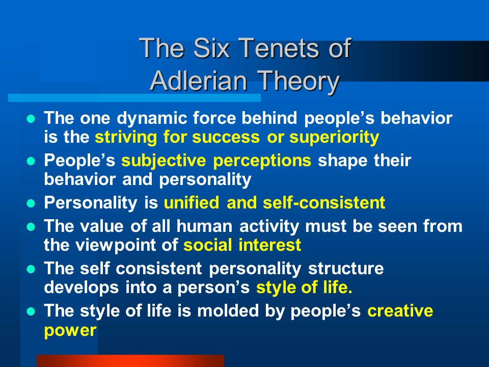 The Six Tenets of Adlerian Theory The one dynamic force behind people's behavior is the striving for success or superiority People's subjective percep