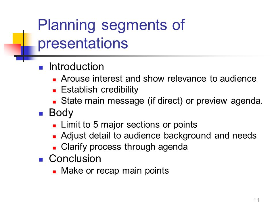 11 Planning segments of presentations Introduction Arouse interest and show relevance to audience Establish credibility State main message (if direct) or preview agenda.