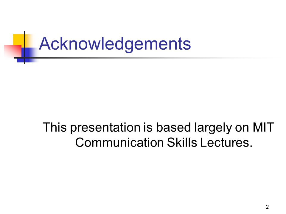2 Acknowledgements This presentation is based largely on MIT Communication Skills Lectures.