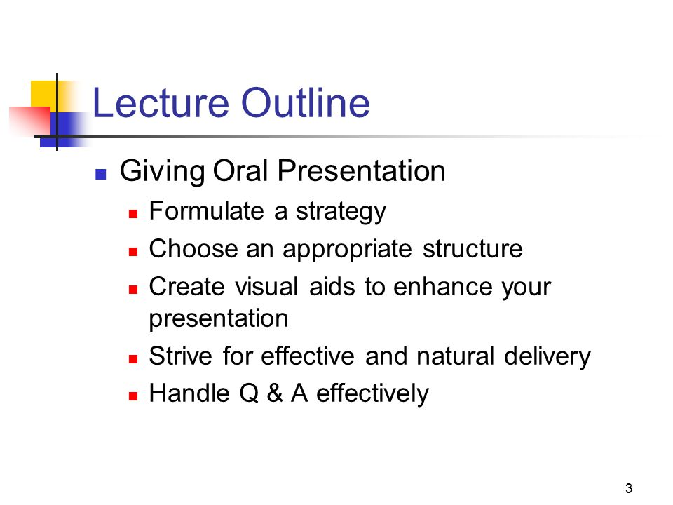 3 Lecture Outline Giving Oral Presentation Formulate a strategy Choose an appropriate structure Create visual aids to enhance your presentation Strive for effective and natural delivery Handle Q & A effectively