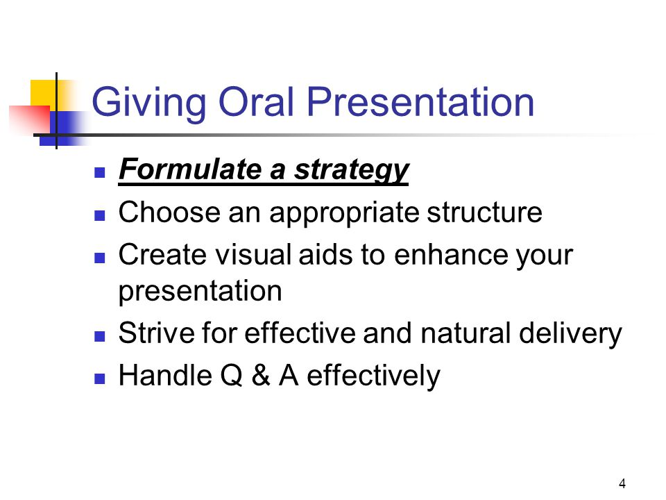 4 Giving Oral Presentation Formulate a strategy Choose an appropriate structure Create visual aids to enhance your presentation Strive for effective and natural delivery Handle Q & A effectively