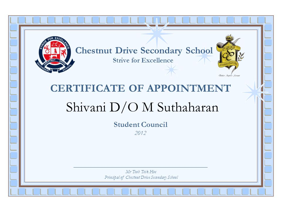 Chestnut Drive Secondary School Strive for Excellence CERTIFICATE OF APPOINTMENT Shivani D/O M Suthaharan Student Council 2012 Mr Teoh Teik Hoe Princi