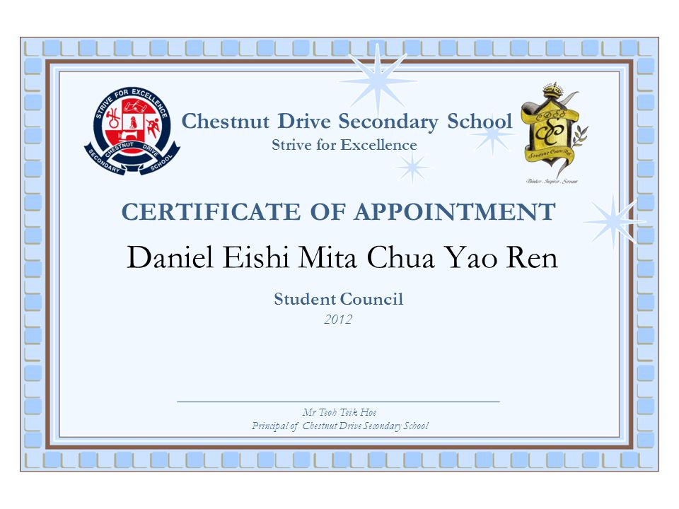 Chestnut Drive Secondary School Strive for Excellence CERTIFICATE OF APPOINTMENT Daniel Eishi Mita Chua Yao Ren Student Council 2012 Mr Teoh Teik Hoe