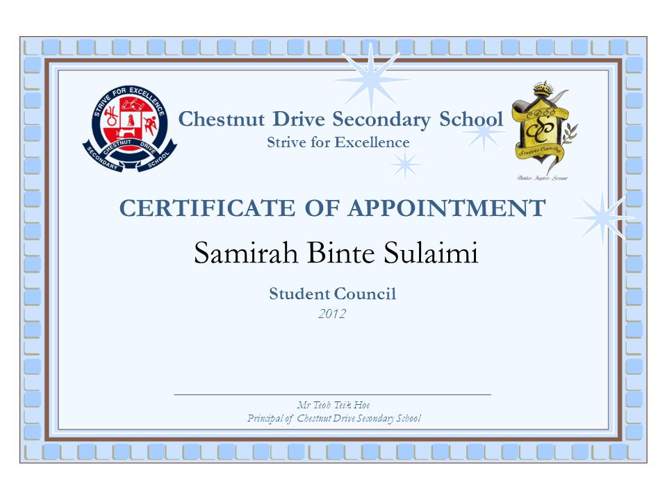 Chestnut Drive Secondary School Strive for Excellence CERTIFICATE OF APPOINTMENT Samirah Binte Sulaimi Student Council 2012 Mr Teoh Teik Hoe Principal