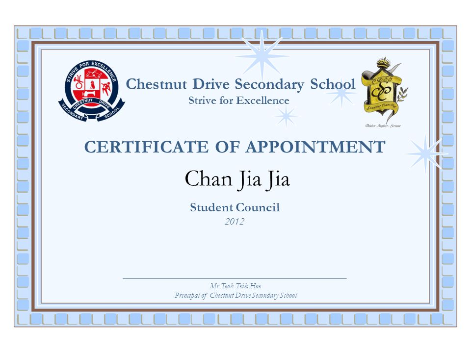 Chestnut Drive Secondary School Strive for Excellence CERTIFICATE OF APPOINTMENT Chan Jia Jia Student Council 2012 Mr Teoh Teik Hoe Principal of Chest