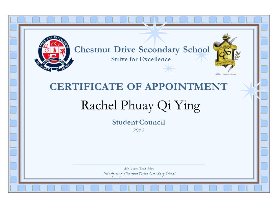 Chestnut Drive Secondary School Strive for Excellence CERTIFICATE OF APPOINTMENT Rachel Phuay Qi Ying Student Council 2012 Mr Teoh Teik Hoe Principal