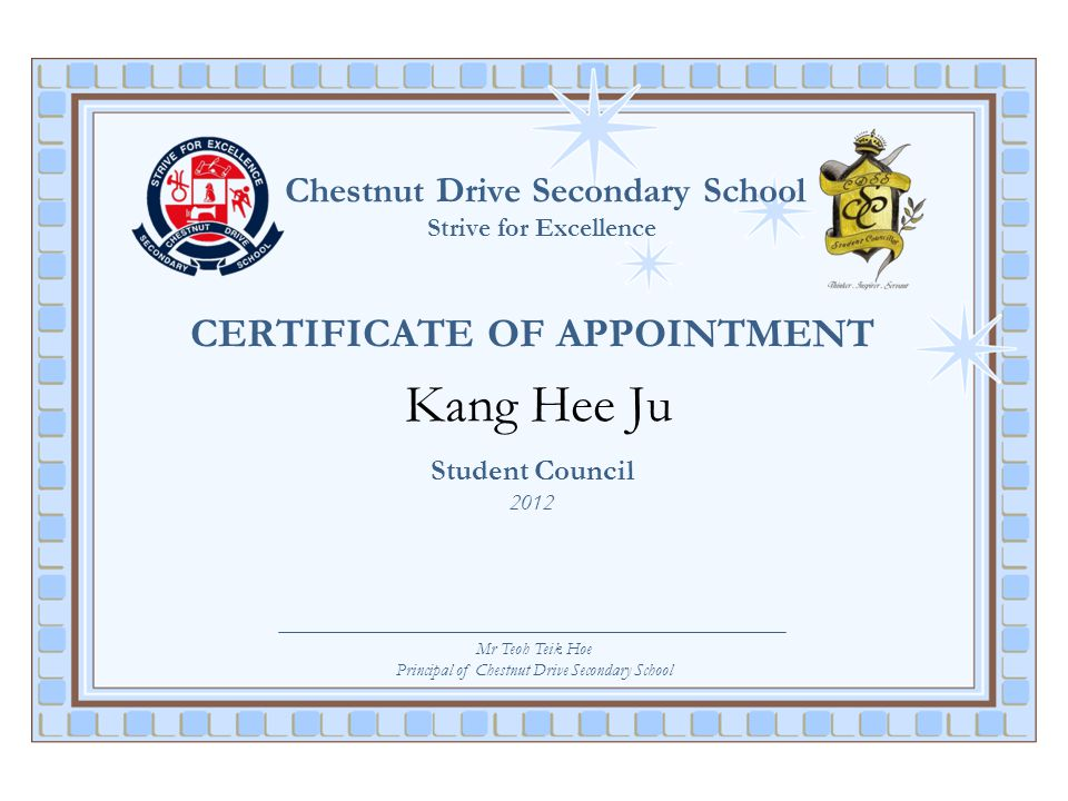 Chestnut Drive Secondary School Strive for Excellence CERTIFICATE OF APPOINTMENT Kang Hee Ju Student Council 2012 Mr Teoh Teik Hoe Principal of Chestn