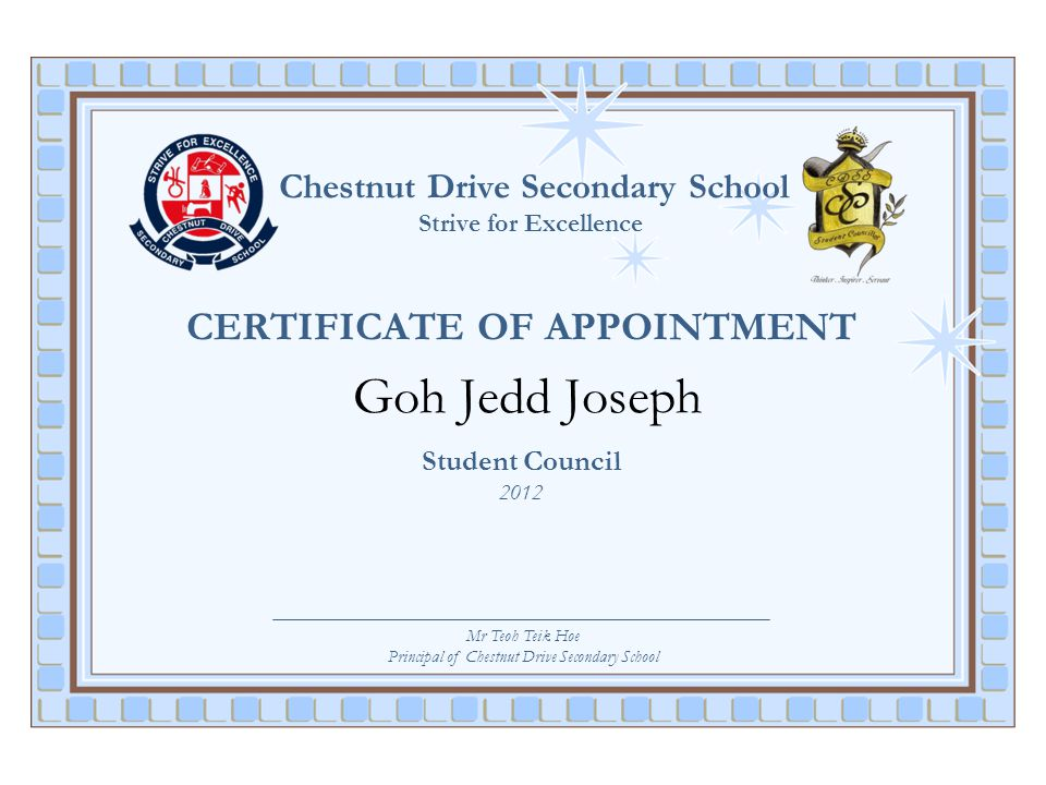 Chestnut Drive Secondary School Strive for Excellence CERTIFICATE OF APPOINTMENT Goh Jedd Joseph Student Council 2012 Mr Teoh Teik Hoe Principal of Ch