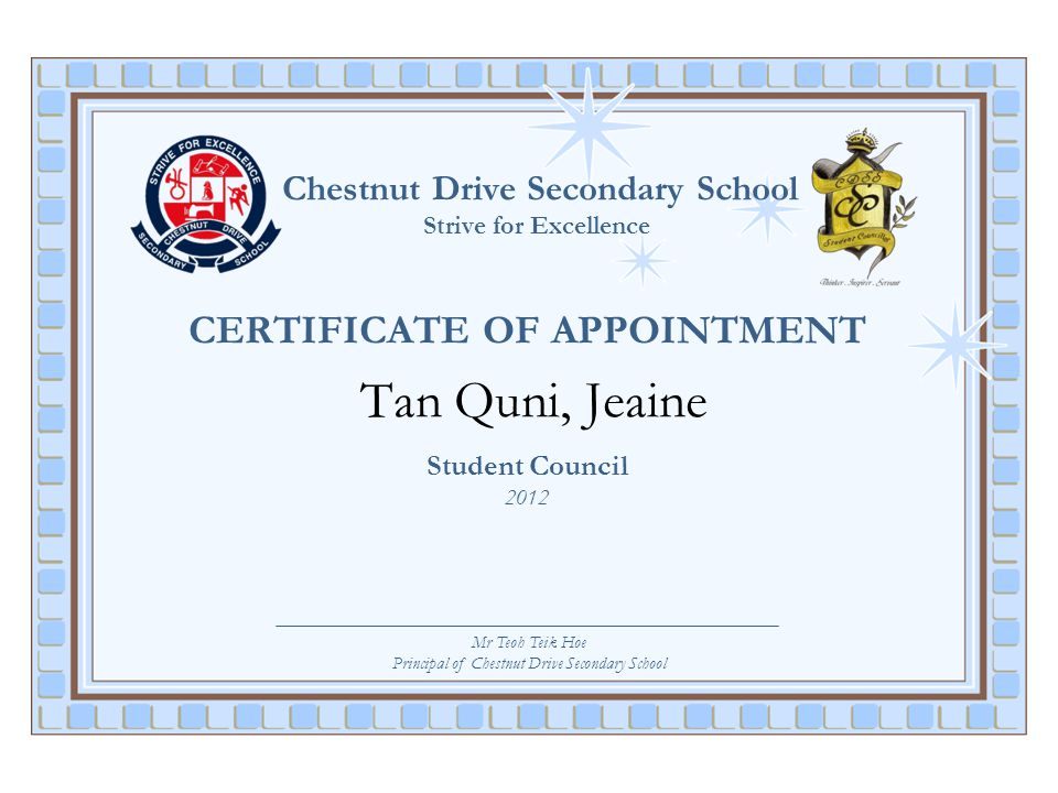 Chestnut Drive Secondary School Strive for Excellence CERTIFICATE OF APPOINTMENT Tan Quni, Jeaine Student Council 2012 Mr Teoh Teik Hoe Principal of C