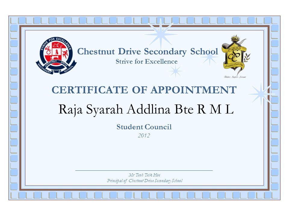 Chestnut Drive Secondary School Strive for Excellence CERTIFICATE OF APPOINTMENT Raja Syarah Addlina Bte R M L Student Council 2012 Mr Teoh Teik Hoe P