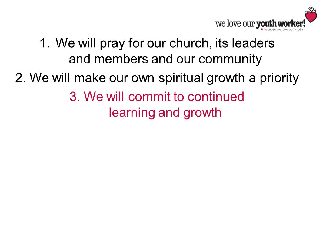 1.We will pray for our church, its leaders and members and our community 2. We will make our own spiritual growth a priority 3. We will commit to cont