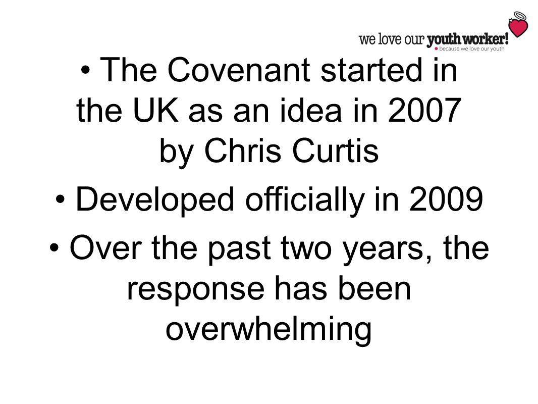 The Covenant started in the UK as an idea in 2007 by Chris Curtis Developed officially in 2009 Over the past two years, the response has been overwhel