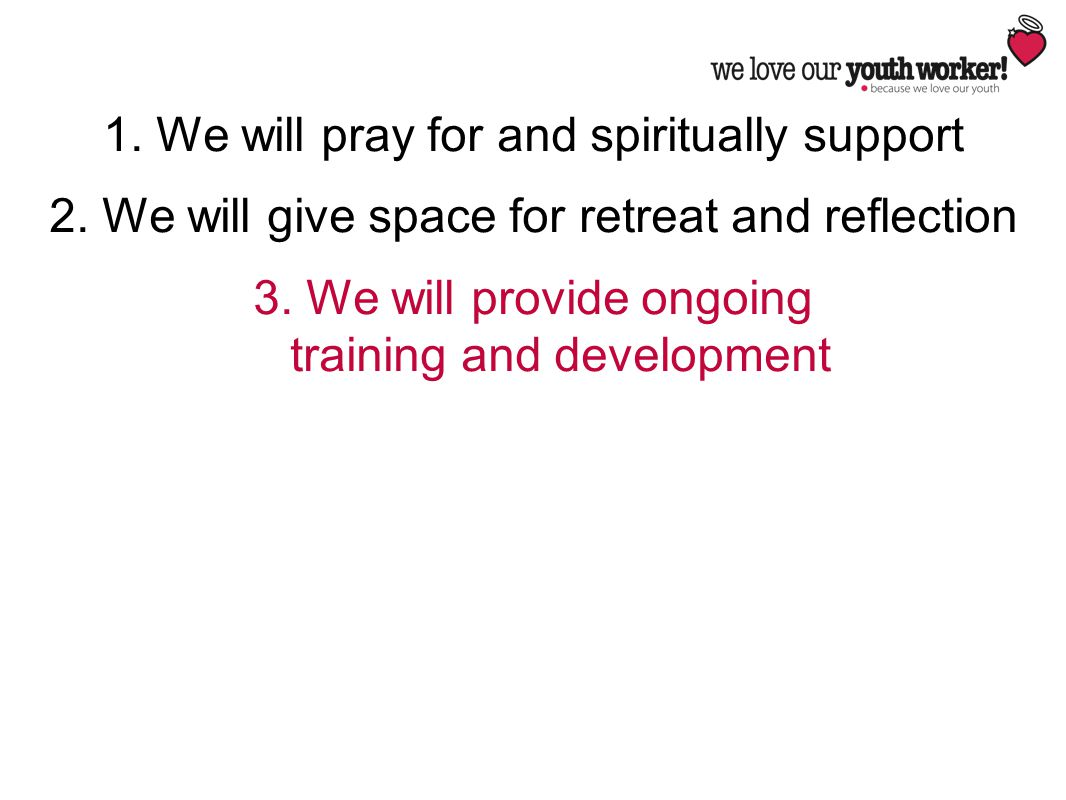 1. We will pray for and spiritually support 2. We will give space for retreat and reflection 3. We will provide ongoing training and development