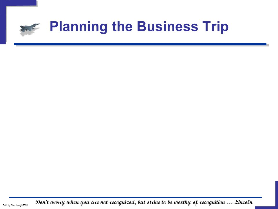 Planning the Business Trip Built by Stambaugh/2005 Don t worry when you are not recognized, but strive to be worthy of recognition … Lincoln
