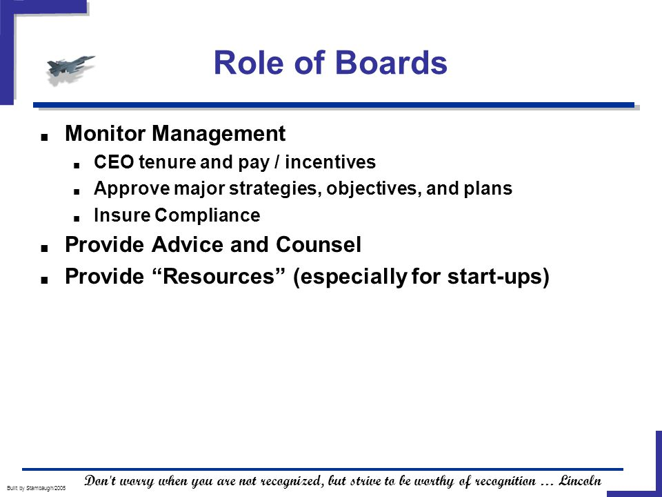 Role of Boards Built by Stambaugh/2005 ■ Monitor Management ■ CEO tenure and pay / incentives ■ Approve major strategies, objectives, and plans ■ Insure Compliance ■ Provide Advice and Counsel ■ Provide Resources (especially for start-ups) Don t worry when you are not recognized, but strive to be worthy of recognition … Lincoln