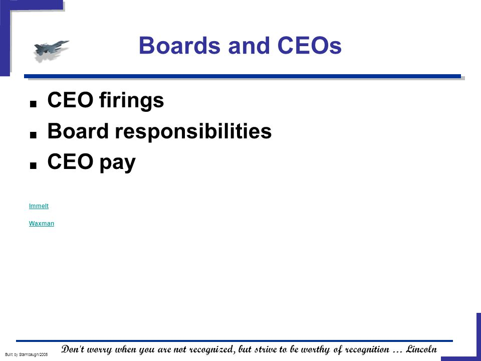 Boards and CEOs Built by Stambaugh/2005 ■ CEO firings ■ Board responsibilities ■ CEO pay Immelt Waxman Don t worry when you are not recognized, but strive to be worthy of recognition … Lincoln