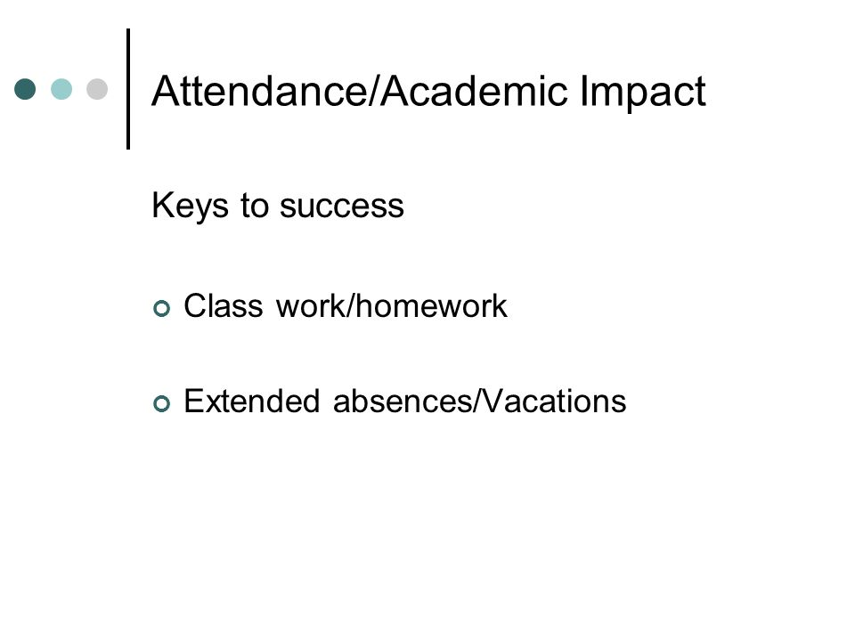 Attendance/Academic Impact Keys to success Class work/homework Extended absences/Vacations