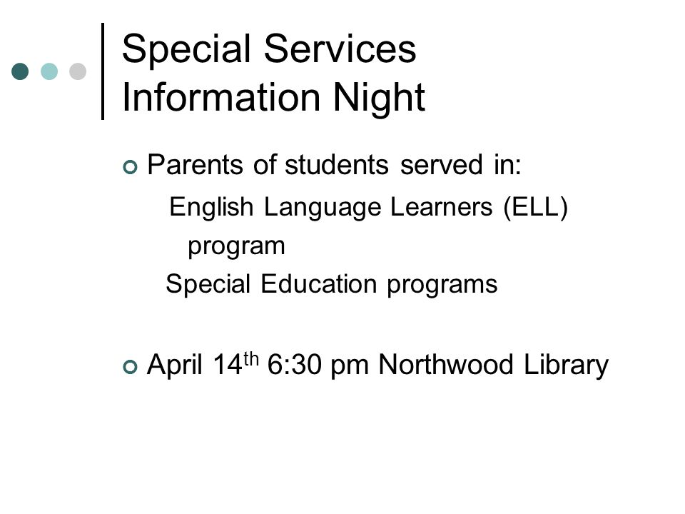 Special Services Information Night Parents of students served in: English Language Learners (ELL) program Special Education programs April 14 th 6:30 pm Northwood Library