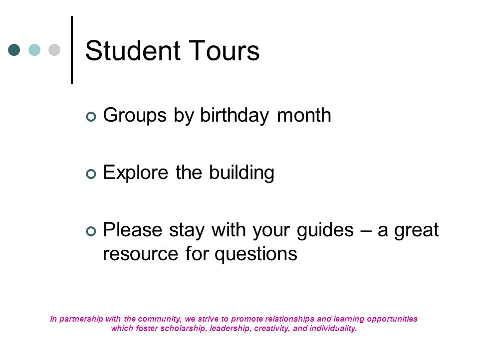 Student Tours Groups by birthday month Explore the building Please stay with your guides – a great resource for questions In partnership with the community, we strive to promote relationships and learning opportunities which foster scholarship, leadership, creativity, and individuality.