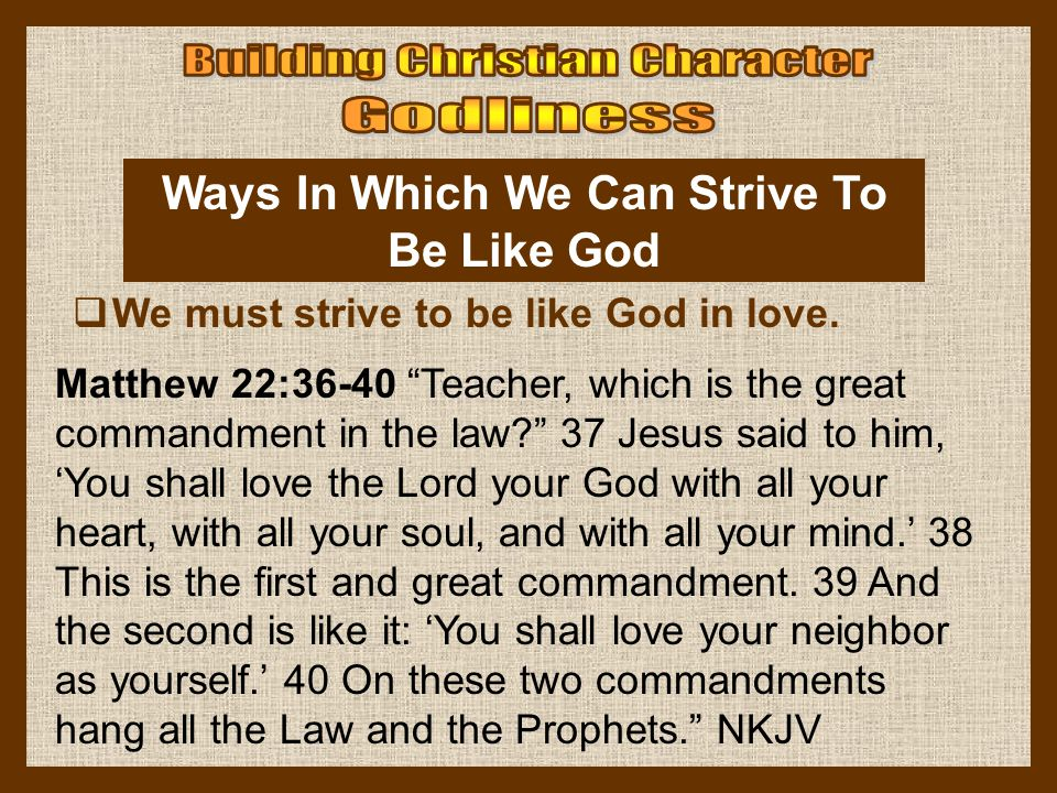 """Ways In Which We Can Strive To Be Like God  We must strive to be like God in love. Matthew 22:36-40 """"Teacher, which is the great commandment in the l"""