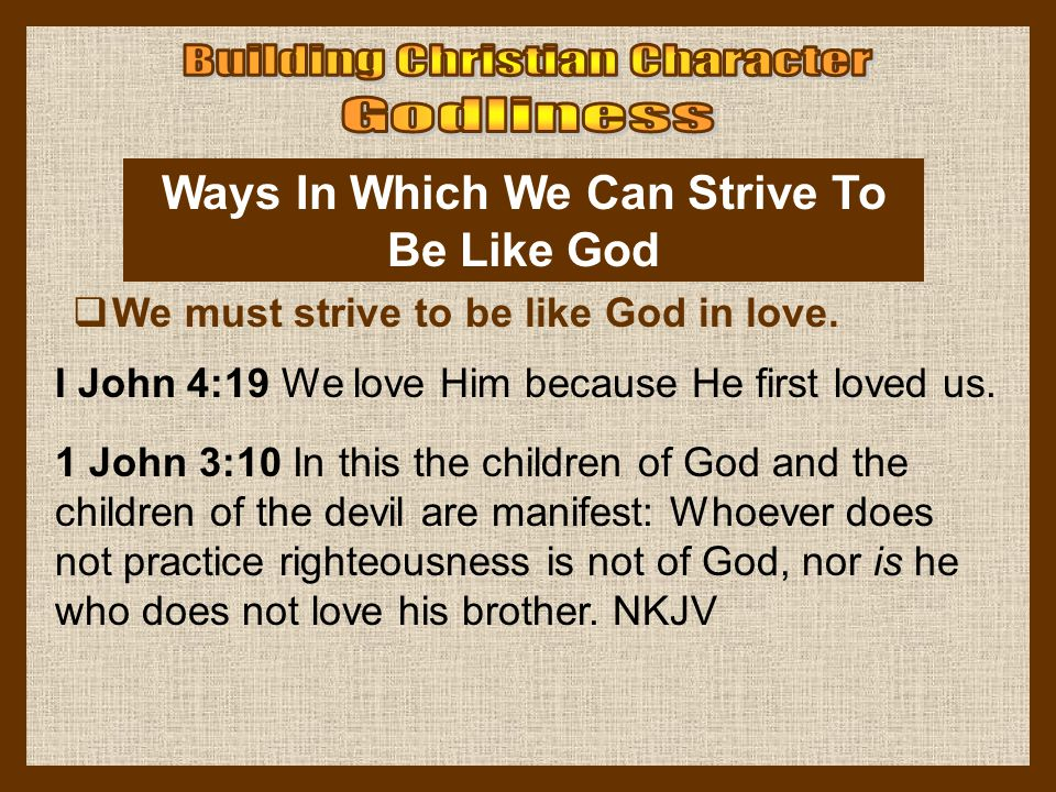 Ways In Which We Can Strive To Be Like God  We must strive to be like God in love. I John 4:19 We love Him because He first loved us. 1 John 3:10 In
