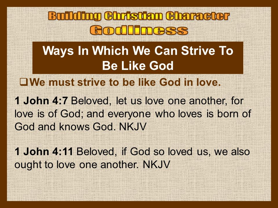 Ways In Which We Can Strive To Be Like God  We must strive to be like God in love. 1 John 4:7 Beloved, let us love one another, for love is of God; a