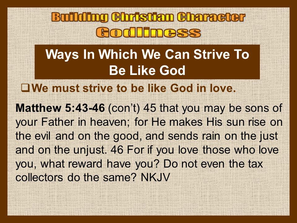 Ways In Which We Can Strive To Be Like God  We must strive to be like God in love. Matthew 5:43-46 (con't) 45 that you may be sons of your Father in