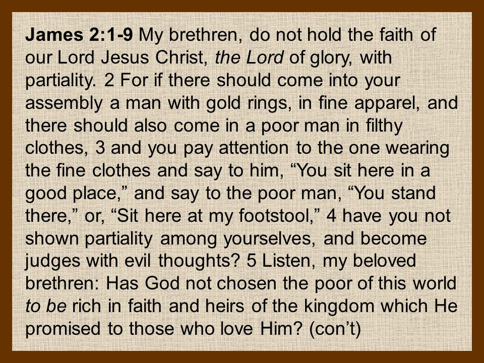 James 2:1-9 My brethren, do not hold the faith of our Lord Jesus Christ, the Lord of glory, with partiality. 2 For if there should come into your asse