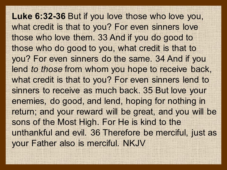 Luke 6:32-36 But if you love those who love you, what credit is that to you? For even sinners love those who love them. 33 And if you do good to those