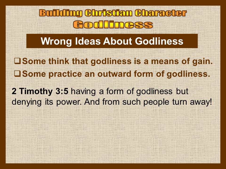 2 Timothy 3:5 having a form of godliness but denying its power. And from such people turn away! Wrong Ideas About Godliness  Some think that godlines