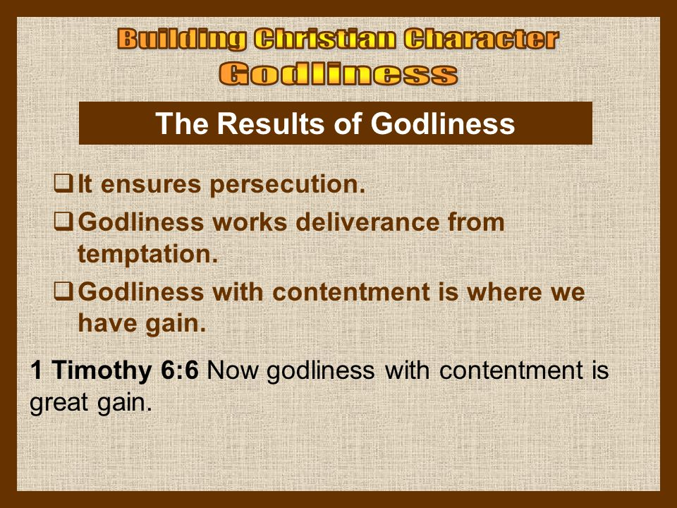 1 Timothy 6:6 Now godliness with contentment is great gain. The Results of Godliness  It ensures persecution.  Godliness works deliverance from temp