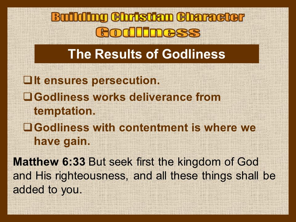Matthew 6:33 But seek first the kingdom of God and His righteousness, and all these things shall be added to you. The Results of Godliness  It ensure