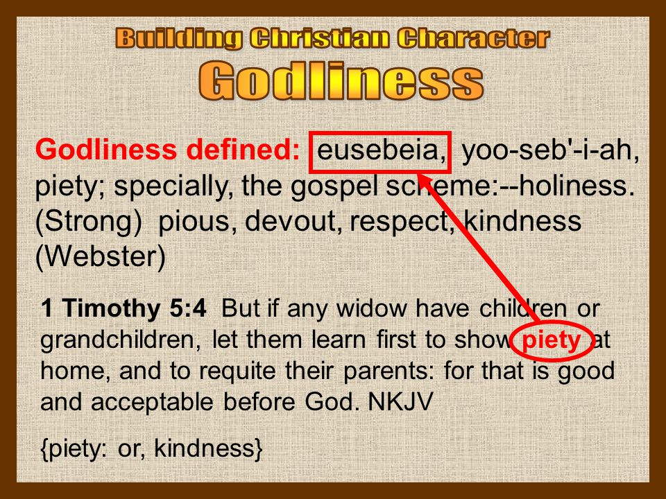 Godliness defined: eusebeia, yoo-seb'-i-ah, piety; specially, the gospel scheme:--holiness. (Strong) pious, devout, respect, kindness (Webster) 1 Timo