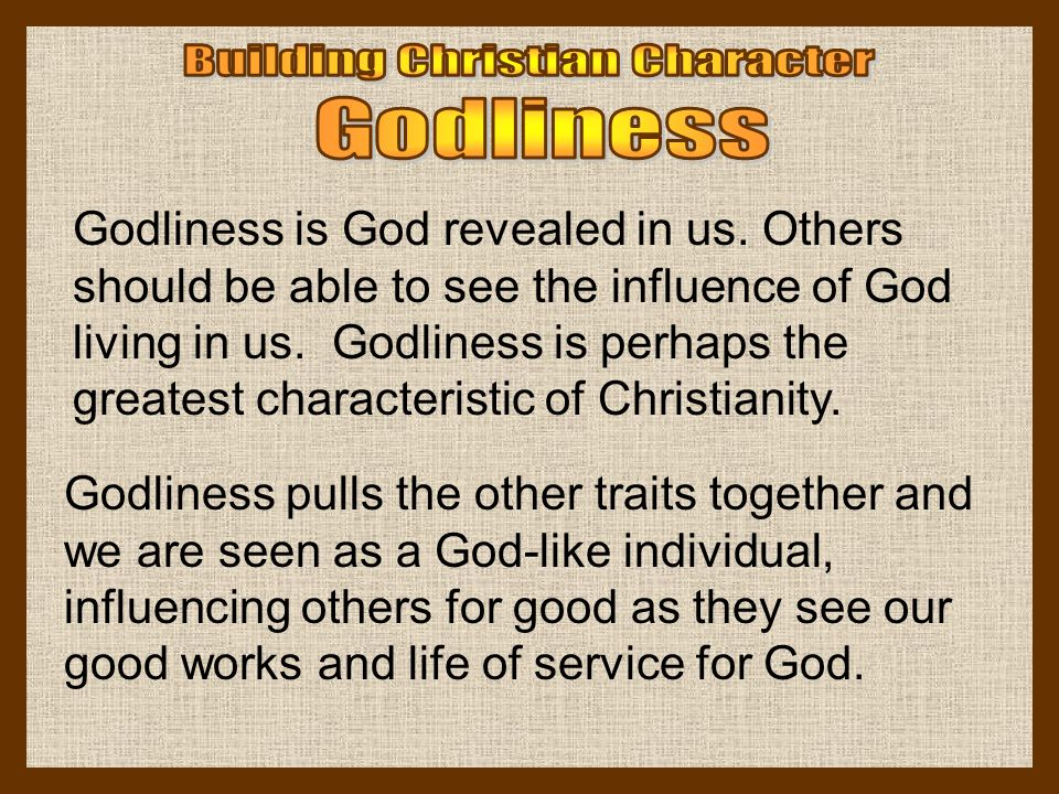 Godliness is God revealed in us. Others should be able to see the influence of God living in us. Godliness is perhaps the greatest characteristic of C