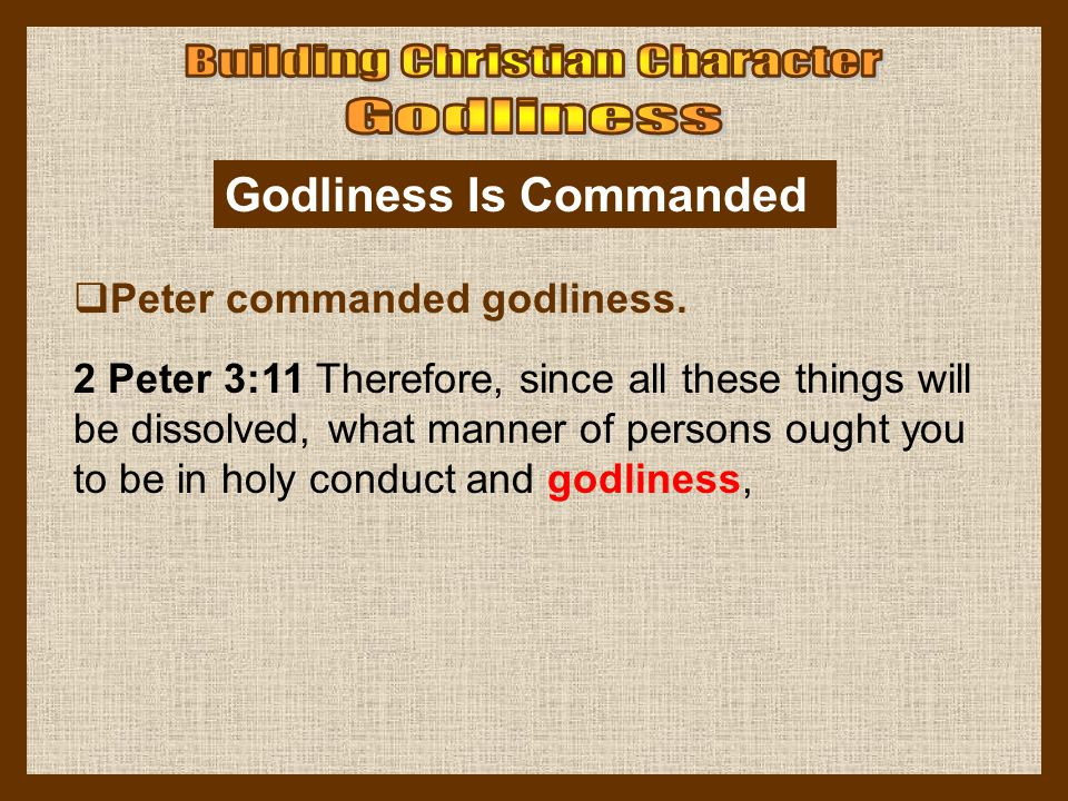 Godliness Is Commanded  Peter commanded godliness. 2 Peter 3:11 Therefore, since all these things will be dissolved, what manner of persons ought you
