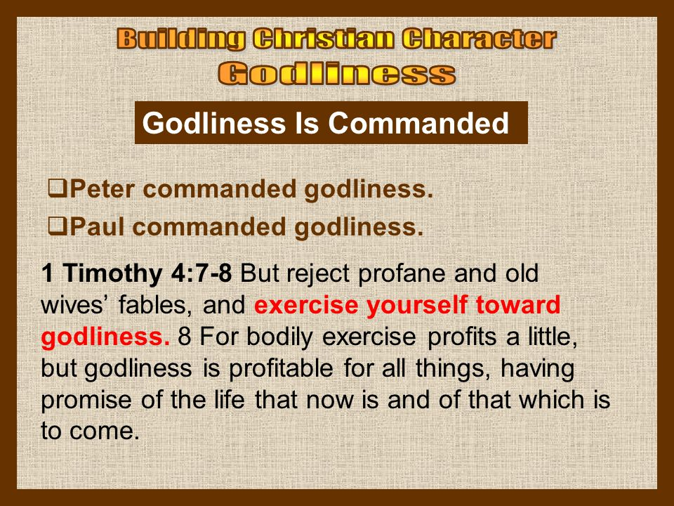 Godliness Is Commanded  Peter commanded godliness.  Paul commanded godliness. 1 Timothy 4:7-8 But reject profane and old wives' fables, and exercise