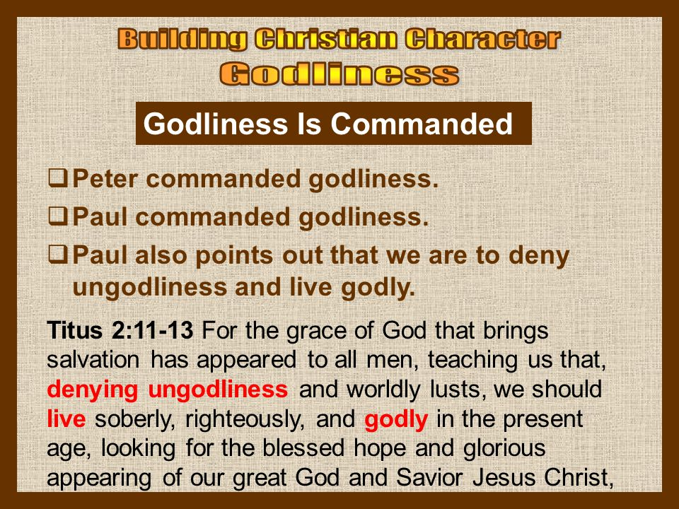 Godliness Is Commanded  Peter commanded godliness.  Paul commanded godliness.  Paul also points out that we are to deny ungodliness and live godly.