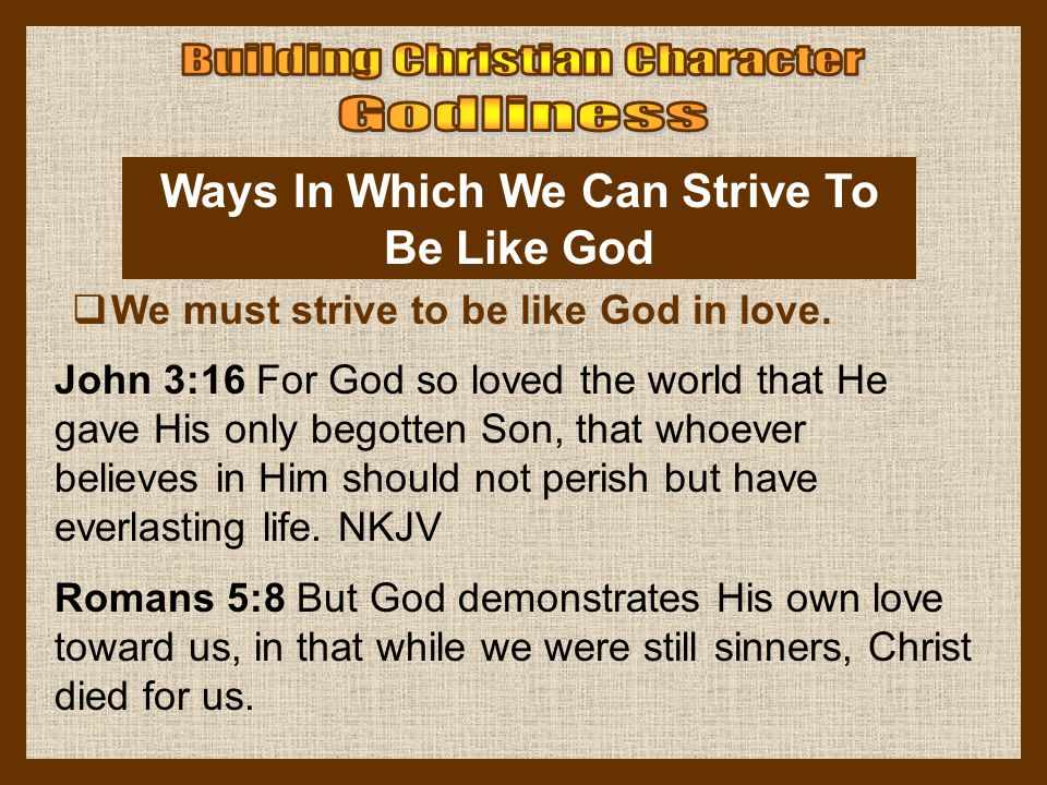Ways In Which We Can Strive To Be Like God  We must strive to be like God in love. John 3:16 For God so loved the world that He gave His only begotte