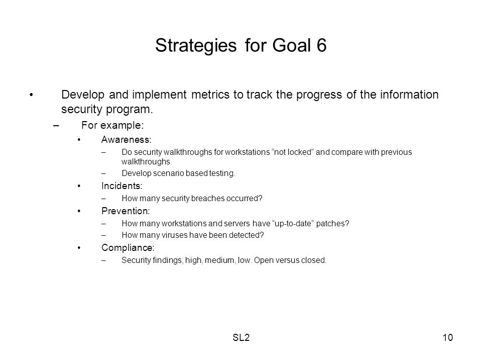 SL210 Strategies for Goal 6 Develop and implement metrics to track the progress of the information security program. –For example: Awareness: –Do secu