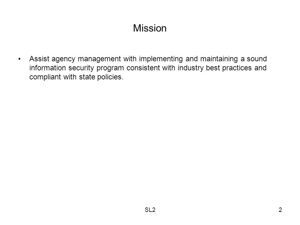SL22 Mission Assist agency management with implementing and maintaining a sound information security program consistent with industry best practices a