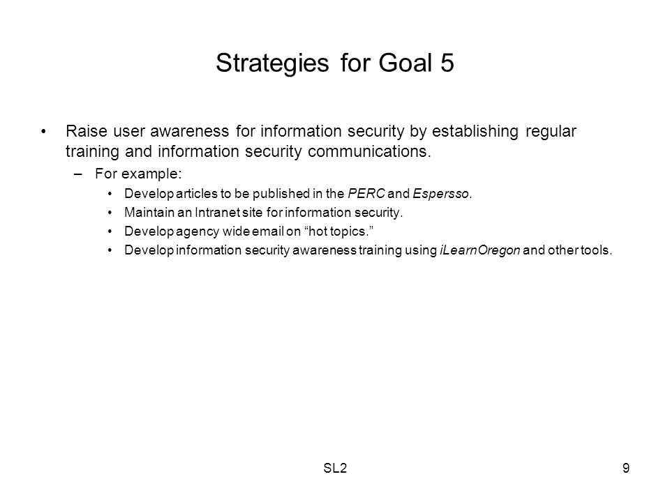 SL29 Strategies for Goal 5 Raise user awareness for information security by establishing regular training and information security communications. –Fo