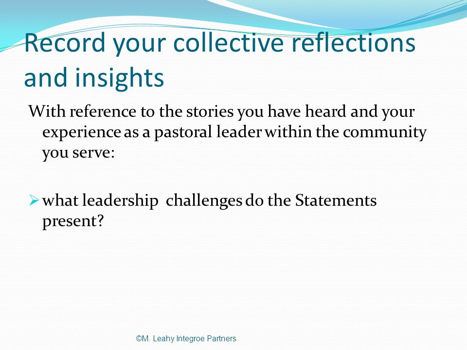 Record your collective reflections and insights With reference to the stories you have heard and your experience as a pastoral leader within the community you serve:  what leadership challenges do the Statements present.