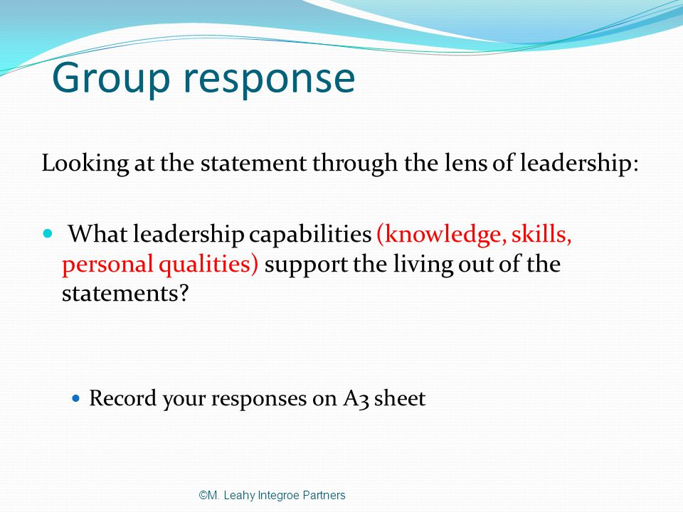 Group response Looking at the statement through the lens of leadership: What leadership capabilities (knowledge, skills, personal qualities) support the living out of the statements.
