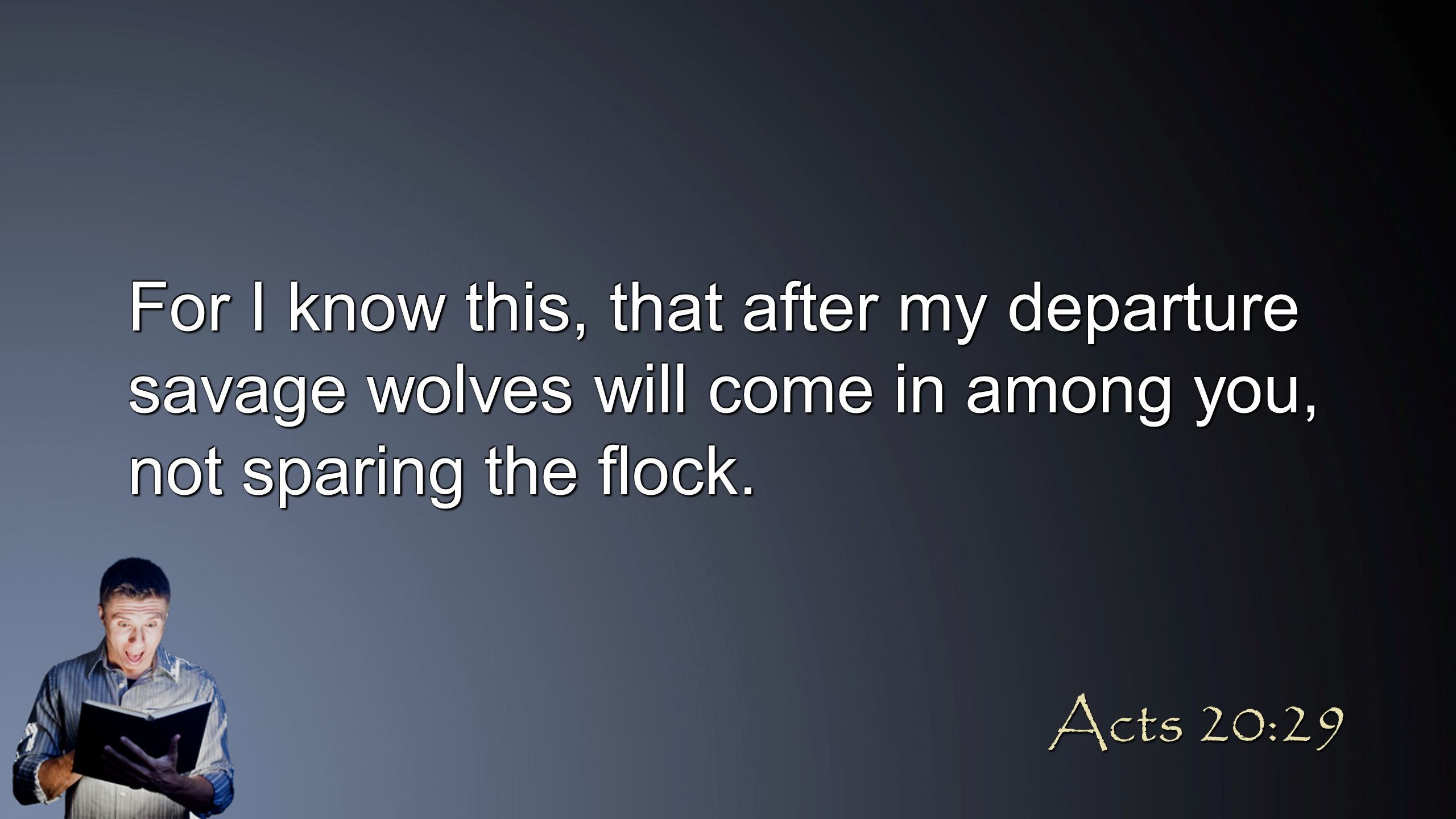 For I know this, that after my departure savage wolves will come in among you, not sparing the flock. Acts 20:29