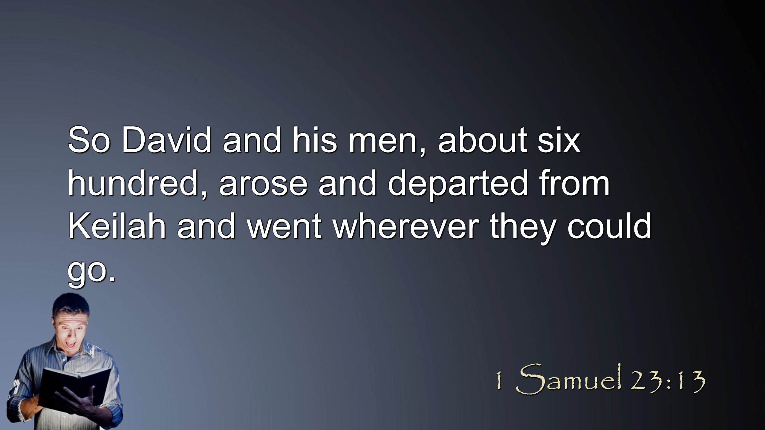 So David and his men, about six hundred, arose and departed from Keilah and went wherever they could go. 1 Samuel 23:13